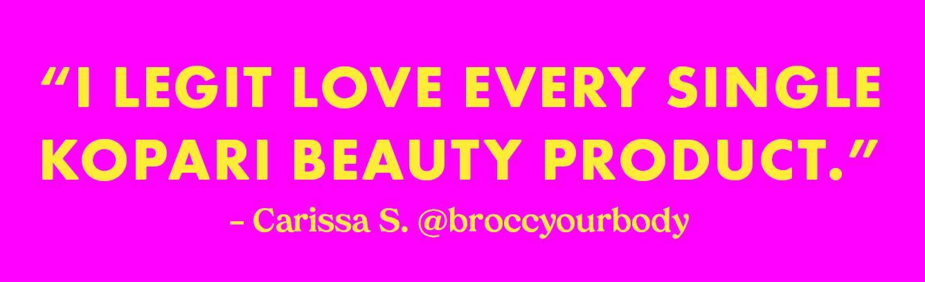 'I legit love every single Kopari Beauty product.' - Carissa S. @broccyoubody