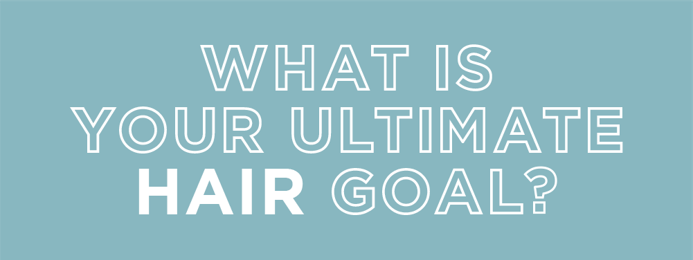 What is your ultimate hair goal?