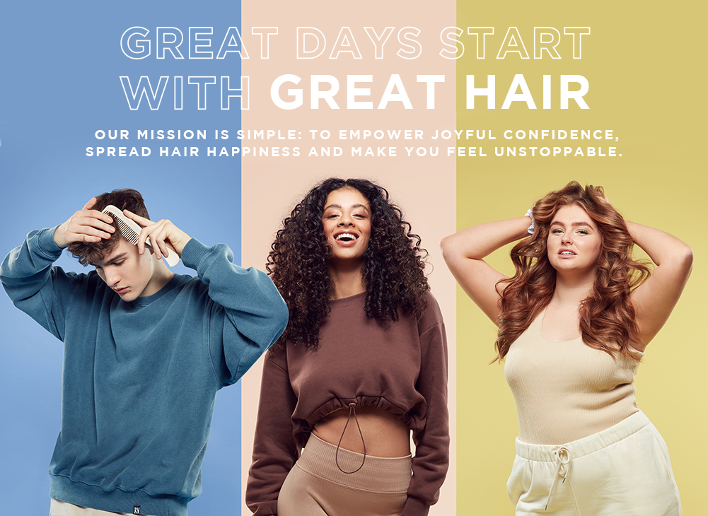 GREAT DAYS START WITH GREAT HAIR  Our mission is simple: to empower your confidence, spread hair happiness and make you feel unstoppable, day after day.