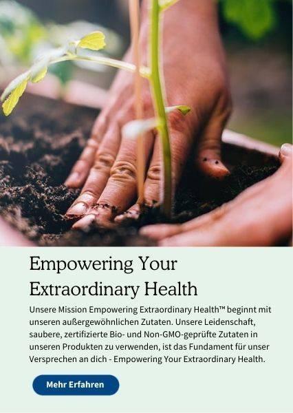 Empowering Your Extraordinary Health. Unsere Mission Empowering Extraordinary Health beginnt mit unseren außergewöhnlichen Zutaten. Unsere Leidenschaft, saubere, zertifizierte Bio- und Non-GMO geprüfte Zutaten in unseren Produkten zu verwenden, ist das Fundament für unser Versprechen an dich - Empowering Your Extraordinary Health.