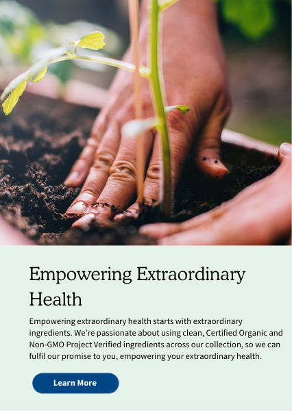 Empowering Extraordinary Health. Empowering extraordinary health starts with extraordinary ingredients. We're passionate about using clean, Certified Organic and Non-GMO Project Verified ingredients across our collection, so we can fulfil our promise to you, empowering your extraordinary health.
