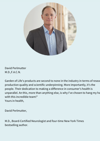 David Perlmutter. M.D.,F.A.C.N. Garden of Life's products are second to none in the industry in terms of research, production, research quality and scientific underpinning. More importantly, it's the people. Their dedication to making a difference in consumer's health is unparalleled. An this, more than anything else, is why I've chosen to hang my hat with this incredible team!