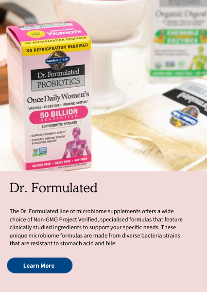 Dr. Formulated. The Dr. Formulated line of microbiome supplements offers a wide choice of Non-GMO Project Verified, specialised formulas that feature clinically studied ingredients to support your specific needs. These unique microbiome formulas are made from diverse bacteria strains that are resistant to stomach acid and bile.