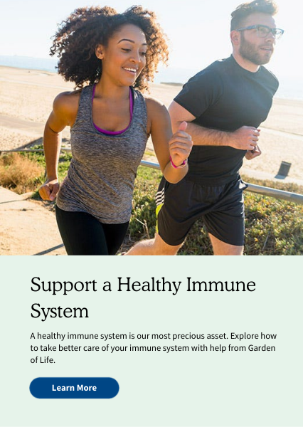 Support a Healthy Immune System . A healthy immune system is our most precious asset. Explore how to take better care of your immune system with help from Garden of Life.