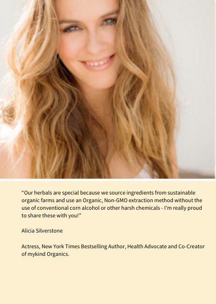 """""""Our herbals are special because we source ingredients from sustainable organic farms and use an Organic, Non-GMO extraction method without the use of conventional corn alcohol or other harsh chemicals - I'm really proud to share these with you!""""   Alicia Silverstone   Actress, New York Times Bestselling Author, Health Advocate and Co-Creator of mykind Organics."""