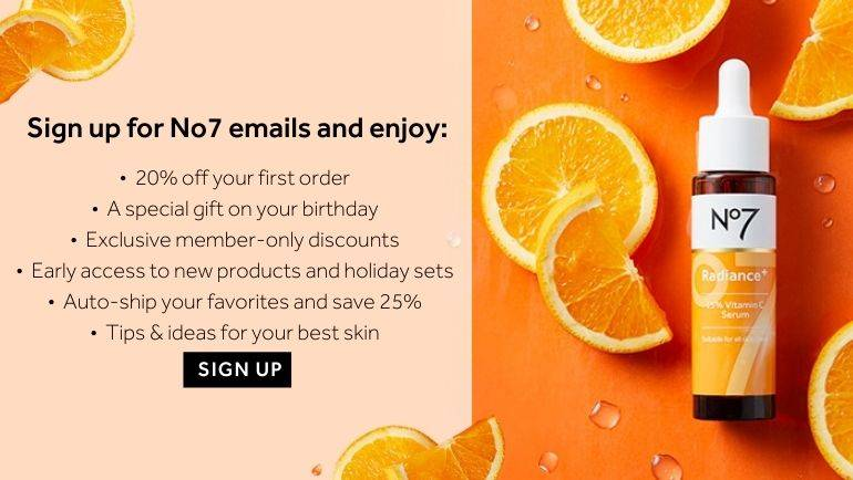 Sign up for No7 emails and enjoy: •  20% off your first order •  A special gift on your birthday •  Exclusive member-only discounts •  Early access to new products and holiday sets •  Auto-ship your favorites and save 25% •  Tips & ideas for your best skin