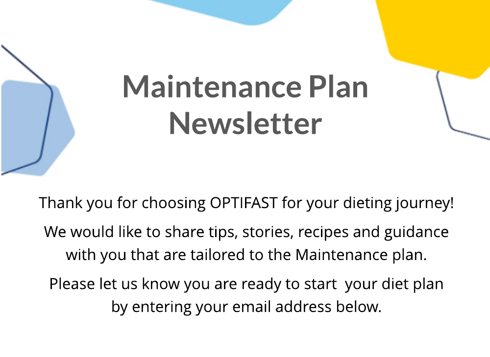 Maintenance Plan. Thank you for choosing OPTIFAST for your dieting journey! We would like to share tips, stories, recipes and guidance with you that are tailored to the Maintenance plan. Please let us know you are ready to start  your diet plan by entering your email address below.
