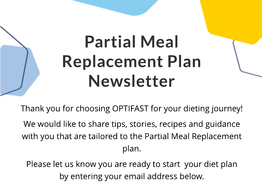 Partial Meal Replacement Plan Newsletter. Thank you for choosing OPTIFAST for your dieting journey! We would like to share tips, stories, recipes and guidance with you that are tailored to the Partial Meal Replacement plan. Please let us know you are ready to start  your diet plan by entering your email address below.
