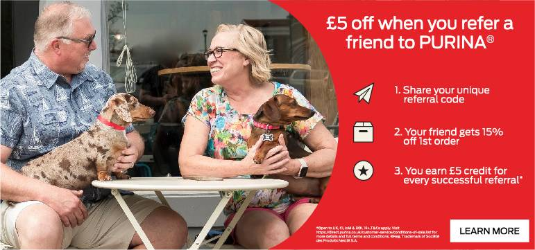 £5 off when you refer a friend to Purina. 1. Share your unique referral code. 2. Your friend gets 15% off 1st order. 3. You earn £5 credit for every successful referral. Learn more.