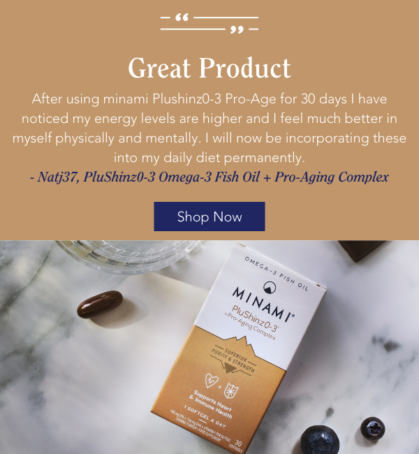 Great product After using minami Plushinz0-3 Pro-Age for 30 days I have noticed my energy levels are higher and I feel much better in myself physically and mentally. I will now be incorporating these into my daily diet permanently. - Natj37, PluShinz0-3 Omega-3 Fish Oil + Pro-Aging Complex