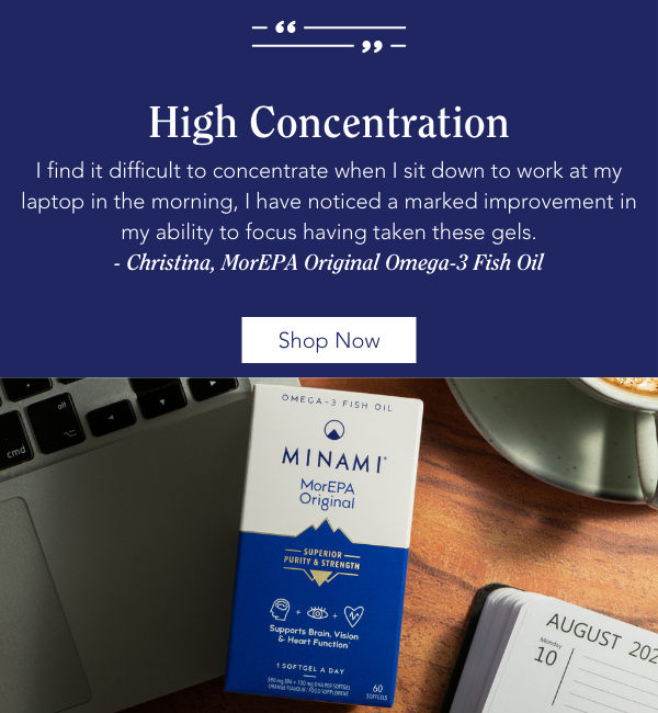 Customer review: High Concentration I find it difficult to concentrate when I sit down to work at my laptop in the morning, I have noticed a marked improvement in my ability to focus having taken these gels. - Christina, MorEPA Original Omega-3 Fish Oil