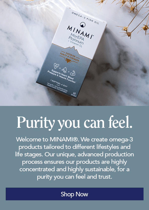 Minami Product Banner - Purity you can feel. Welcome to Minami. We create omega-3 products tailored to different lifestyles and life stages. Our unique, advanced production process ensures our products are highly concentrated and highly sustainable, for a purity you can feel and trust. Shop now.
