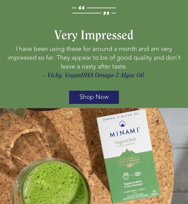 I have been using Minami VeganDHA for a few weeks and really like them. The best thing is, plant based omega-3, perfect for brain and eye health. I would highly recommend this product and would definitely buy it again.