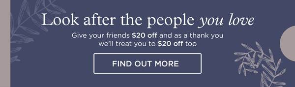 Look after the people you love - Refer a friend and get $20 off