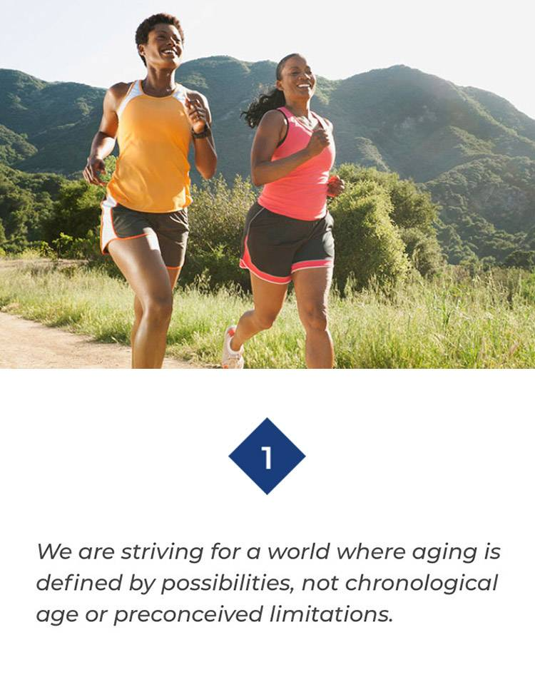 We are striving for a world where aging is defined by possibilities, not chronological age or preconceived limitations