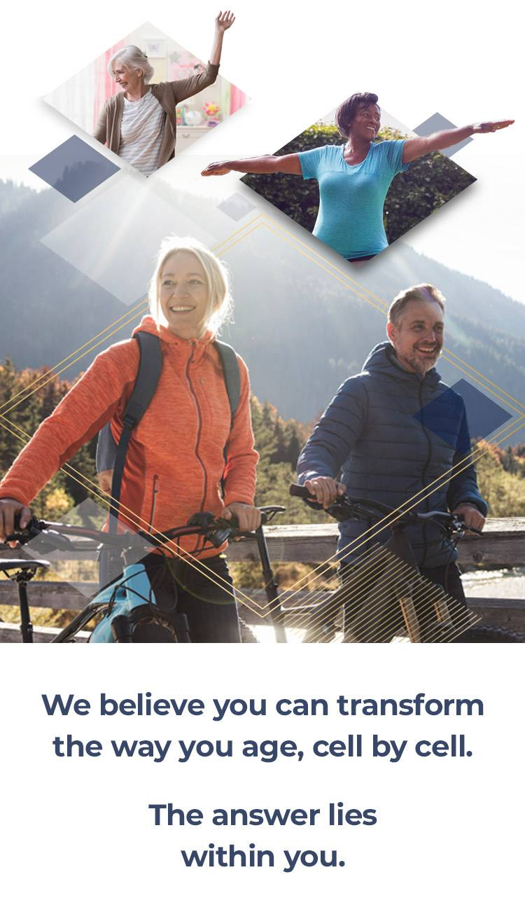 We believe you can transform the way you age, cell by cell. The answer lies within you.