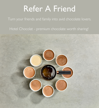 Refer A Friend. Turn your friends and family into avid chocolate lovers.  Hotel Chocolat - premium chocolate worth sharing!
