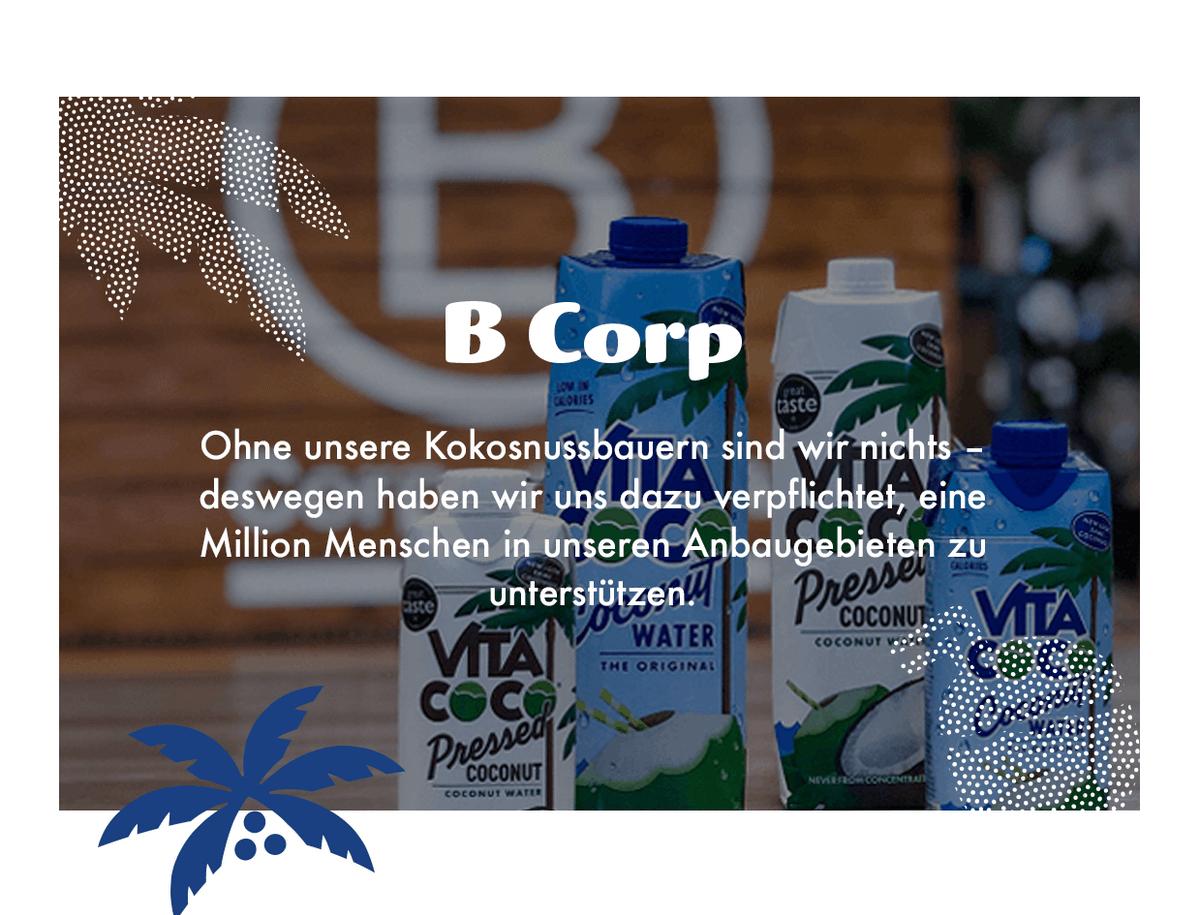 B Corp-Zertifizierung. Vita Coco EMEA ist davon überzeugt, dass es unglaublich wichtig ist, Gutes zu tun, sowohl für den Planeten als auch für die Menschen, die ihn bewohnen. Als zertifizierte B Corporation haben wir es uns zur Aufgabe gemacht, einen positiven Einfluss auszuüben.