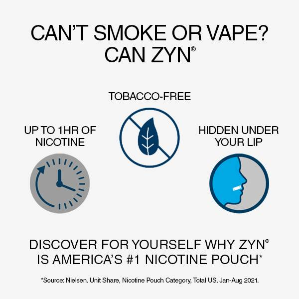 Can't Smoke or Vape? Can Zyn. Tobacco Free, Up to 1 hour of nicotine & invisible under your lip. Discover for yourself why zyn is america's number 1 nicotine pouch.
