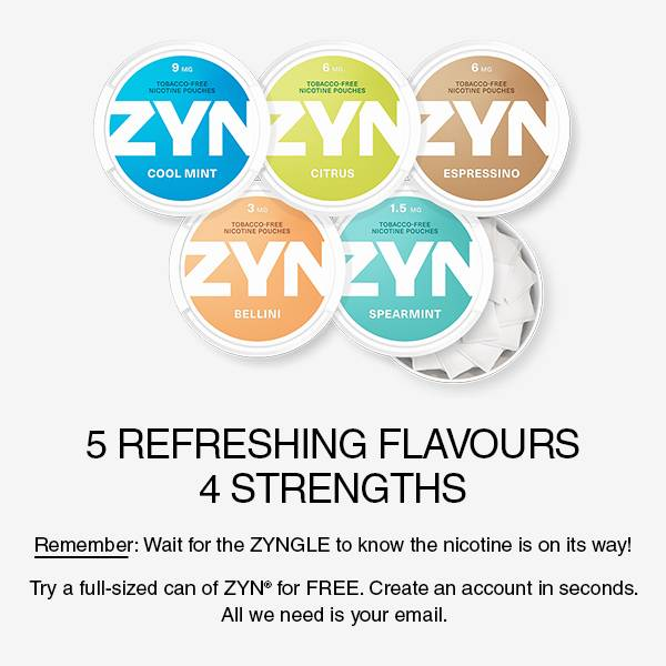 5 REFRESHING FLAVOURS. 3 STRENGTHS. Remember: Wait for the zyngle to know the nicotine is on its way! Try a full sized can of ZYN for free. Create an account in seconds. All we need is your email.