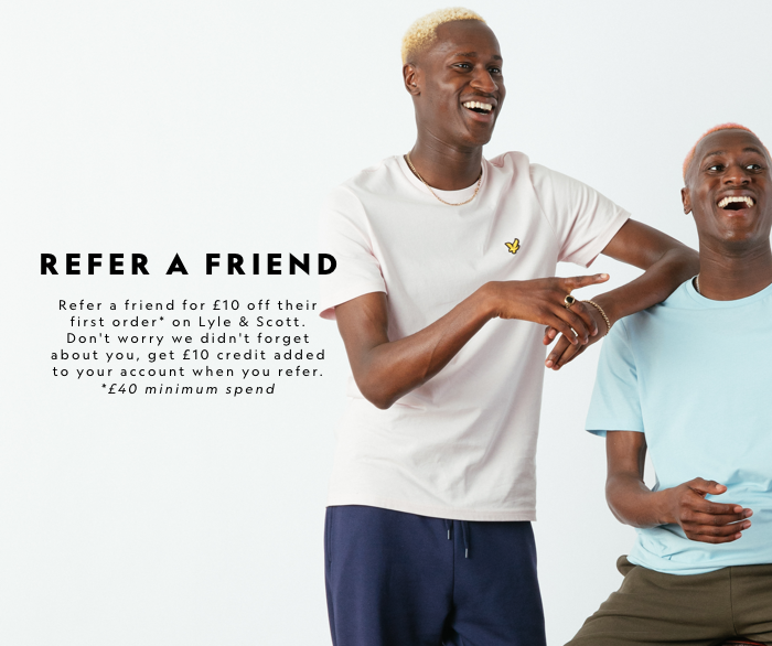 Refer A Friend. Refer a friend for £10 off their first order (£40 minimum spend) on Lyle & Scott. Don't worry we didn't forget about you, get £10 credit added to your account when you refer.