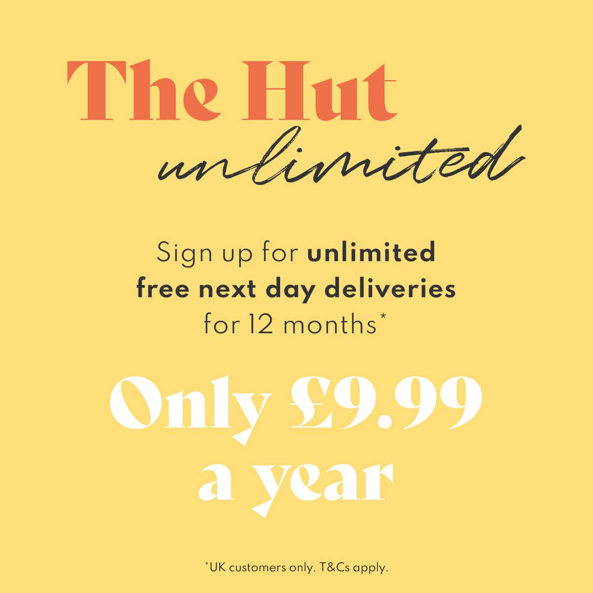 The Hut Unlimited - Sign up for unlimited next day deliveries for 12 months for only £9.99. Available to UK customers only.