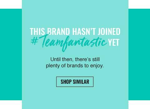This brand hasn't joined Team Fantastic yet. Until then, there's still plenty of brands to enjoy.
