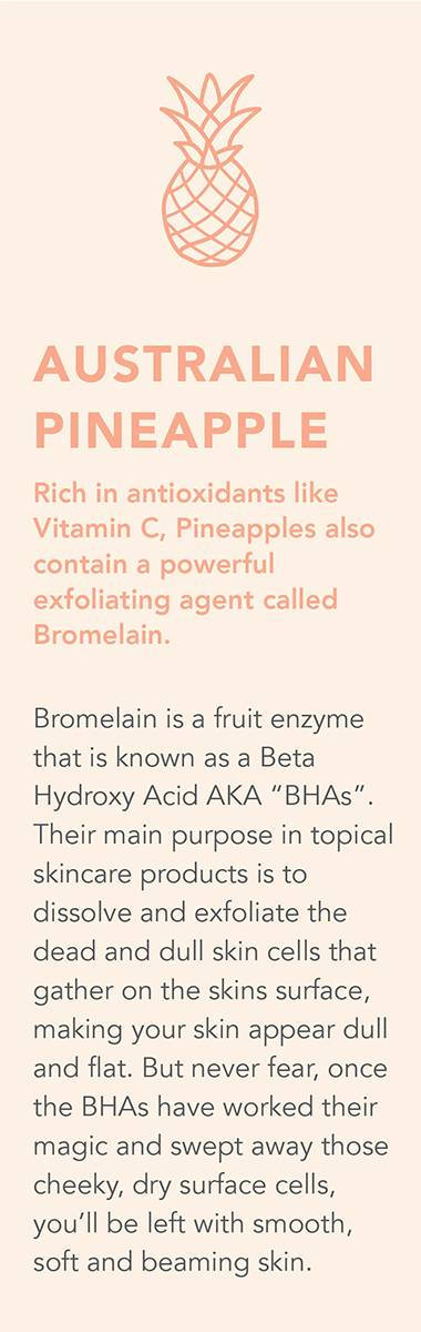 AUSTRALIAN PINEAPPLE Rich in antioxidants like Vitamin C, Pineapples also contain a powerful exfoliating agent called Bromelain. Bromelain is a fruit enzyme that is known as Beta Hydroxy Acid AKA