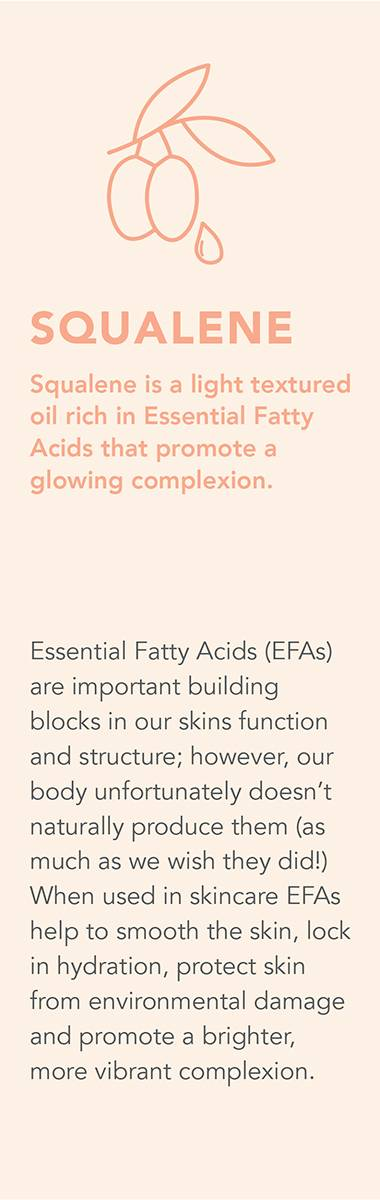 SQUALENE Squalene is a light textured oil rich in Essential Fatty Acids that promote a glowing complexion. Essential Fatty Acids (EFAs) are important building blocks in our skins function and structure; however, our body unfortunately doesn't naturally produce them (as much as we wish they did!) When used in skincare EFAs help to smooth the skin, lock in hydration, protect skin from environmental damage and promote a brighter, more vibrant complexion.