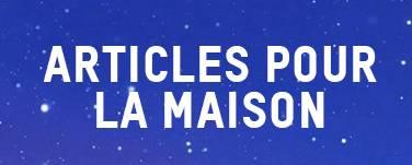 ARTICLES POUR LA MAISON