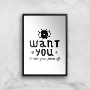I Want You To Take Your Pants Off Art Print