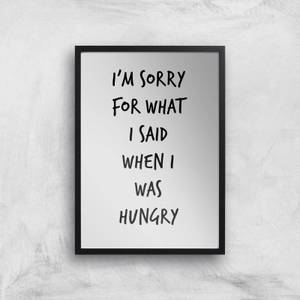 Im Sorry For What I Said When Hungry Art Print