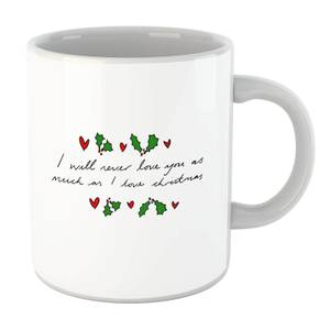 I Will Never Love You As Much As I Love Christmas - Holly Mug