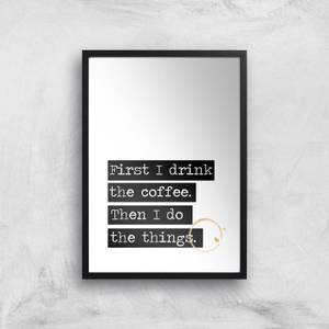 First I Drink The Coffee Giclée Art Print