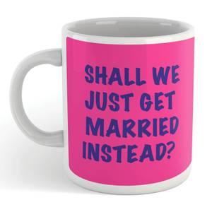 Shall We Just Get Married Instead Mug