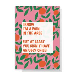 I Know I'm A Pin In The Arse, But T Least You Didn't Have An Ugly Child! Greetings Card