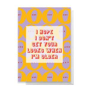 I Hope I Don't Get Your Looks When I'm Older Greetings Card