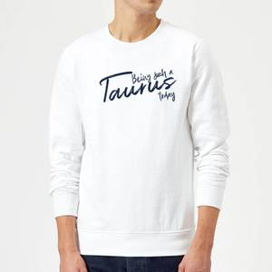 Being Such A Taurus Today Sweatshirt - White