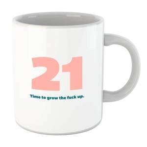 21 Time To Grow The Fuck Up. Mug