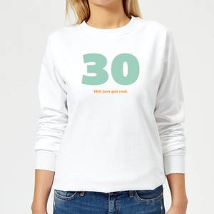 30 Shit Just Got Real. Women's Sweatshirt - White
