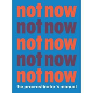 Not Now - The Procrastinator's Manual