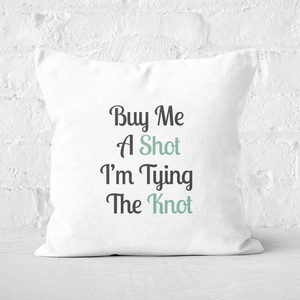 Buy Me A Shot I'm Tying The Knot Square Cushion
