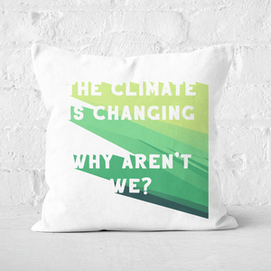 Earth Friendly The Climate Is Changing, Why Aren't We? Square Cushion