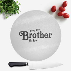 I Love My Brother-In-Law Round Chopping Board