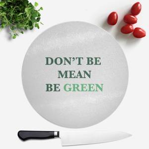 Don't Be Mean, Be Green Round Chopping Board