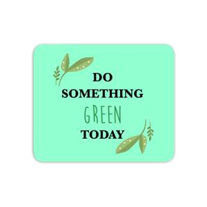 Do Something Green Today Mouse Mat