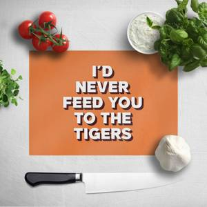 I'd Never Feed You To The Tigers Chopping Board