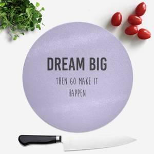DREAM BIG Then Go Make It Happen Round Chopping Board