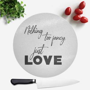 Nothing Too Fancy - Just Love Round Chopping Board