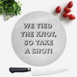 We Tied The Knot, So Take A Shot! Round Chopping Board